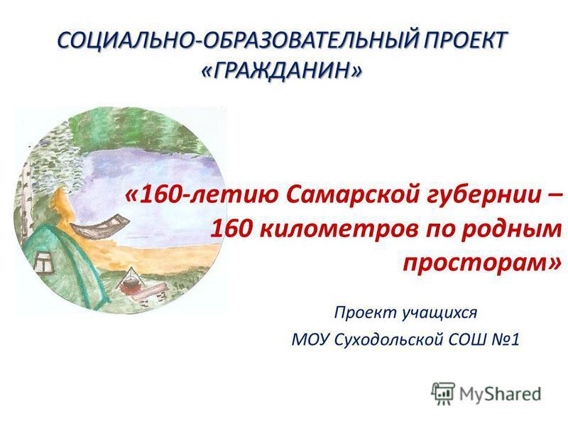 СОЦИАЛЬНО-ОБРАЗОВАТЕЛЬНЫЙ ПРОЕКТ «ГРАЖДАНИН» Проект учащихся МОУ Суходольской СОШ 1 «160-летию Самарской губернии – 160 километров по родным просторам»
