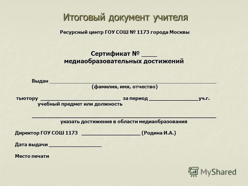 Итоговый документ учителя Итоговый документ учителя Ресурсный центр ГОУ СОШ 1173 города Москвы Ресурсный центр ГОУ СОШ 1173 города Москвы Сертификат ____ медиаобразовательных достижений Выдан __________________________________________________________