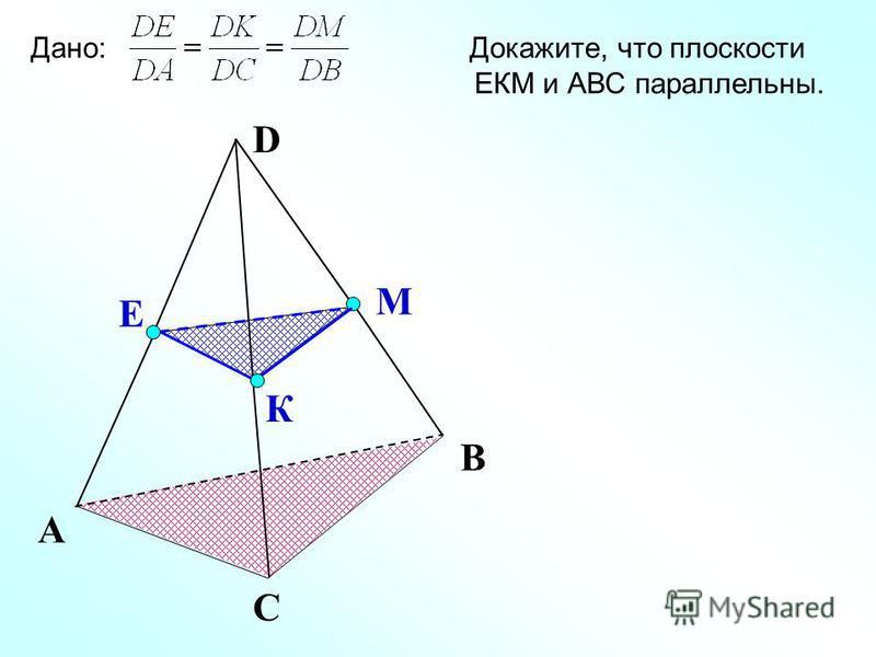 D К Е М А С В Дано: Докажите, что плоскости ЕКМ и АВС параллельны.