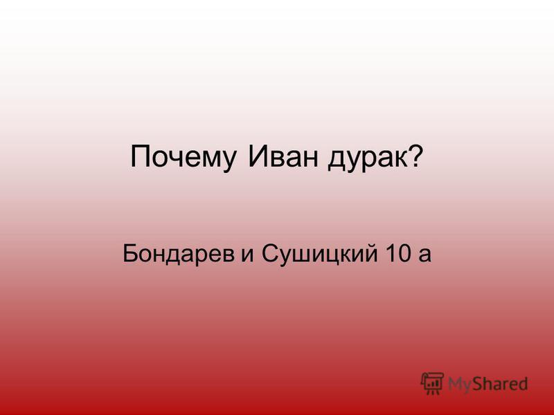 Почему Иван дурак? Бондарев и Сушицкий 10 а