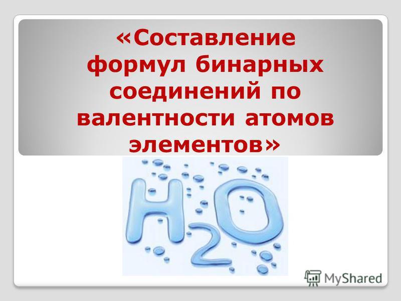 «Составление формул бинарных соединений по валентности атомов элементов»