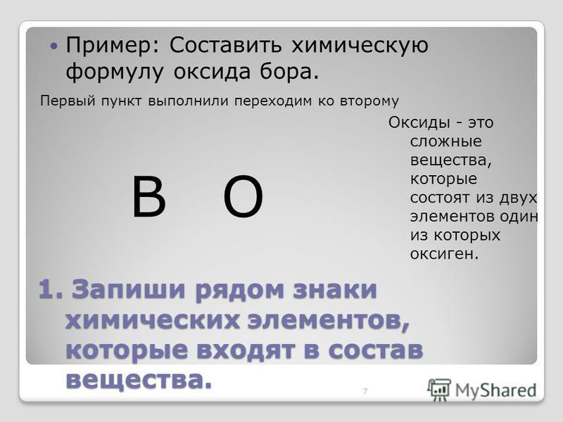7 1. Запиши рядом знаки химических элементов, которые входят в состав вещества. Пример: Составить химическую формулу оксида бора. BO Оксиды - это сложные вещества, которые состоят из двух элементов один из которых оксиген. Первый пункт выполнили пере