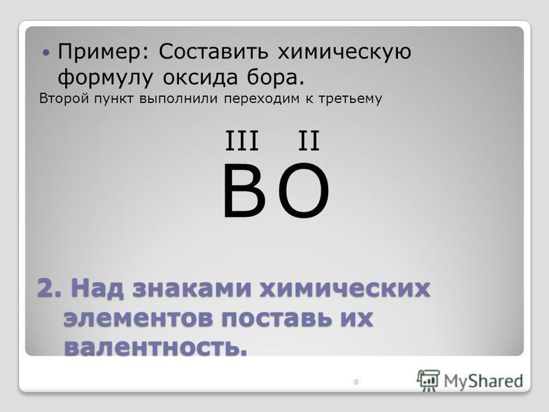 8 2. Над знаками химических элементов поставь их валентность. Пример: Составить химическую формулу оксида бора. BO IIIII Второй пункт выполнили переходим к третьему