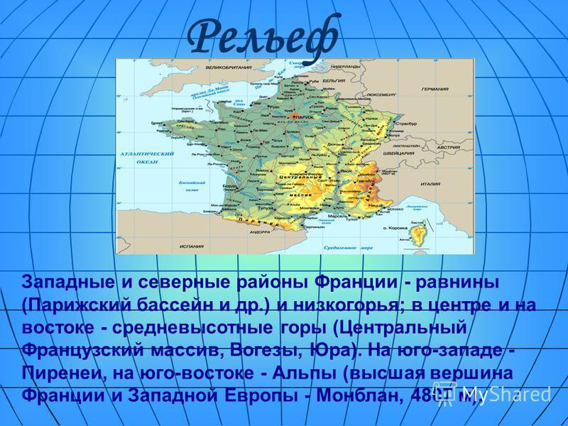 Западные и северные районы Франции - равнины (Парижский бассейн и др.) и низкогорья; в центре и на востоке - средневысотные горы (Центральный Французский массив, Вогезы, Юра). На юго-западе - Пиренеи, на юго-востоке - Альпы (высшая вершина Франции и