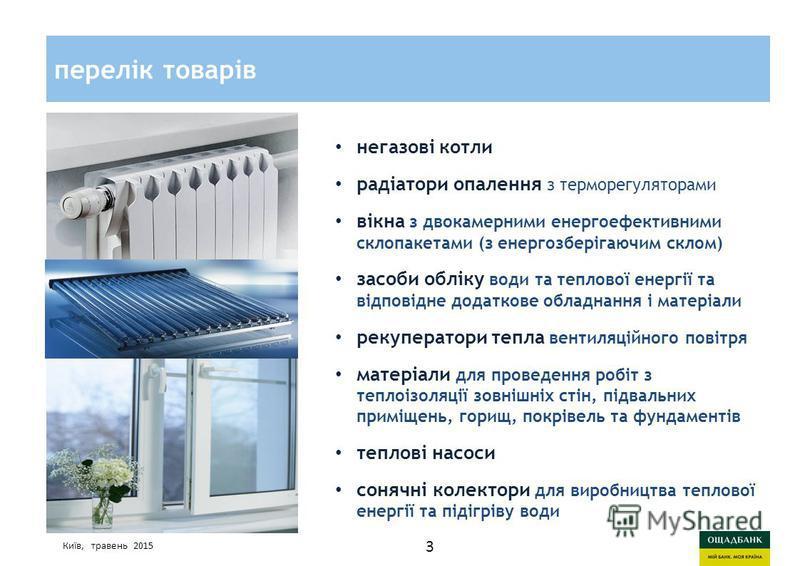 Киев, март 2015 годаСтратегия развития Ощадбанк перелік товарів Київ, травень 2015 негазові котли радіатори опалення з терморегуляторами вікна з двокамерними енергоефективними склопакетами (з енергозберігаючим склом) засоби обліку води та теплової ен