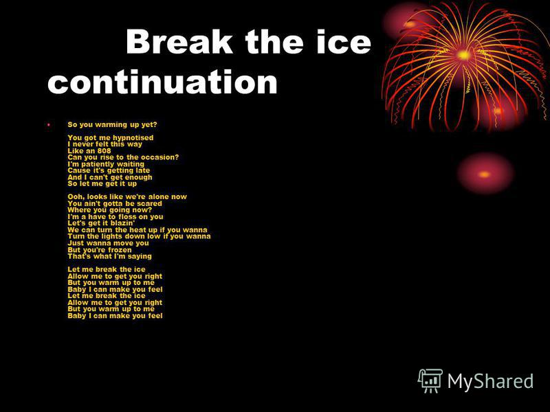 Break the ice continuation So you warming up yet? You got me hypnotised I never felt this way Like an 808 Can you rise to the occasion? I'm patiently waiting Cause it's getting late And I can't get enough So let me get it up Ooh, looks like we're alo