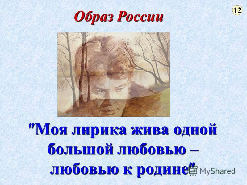 Моя лирика жива одной большой любовью – любовью к родине Моя лирика жива одной большой любовью – любовью к родине 12 Образ России