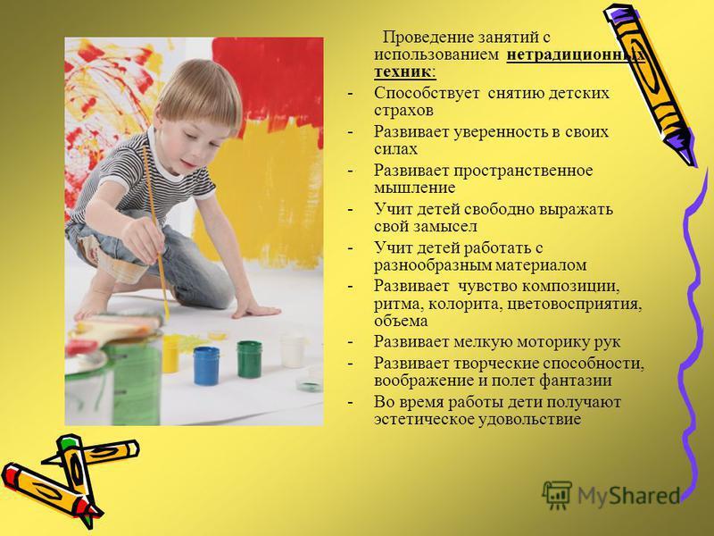 Проведение занятий с использованием нетрадиционных техник: -Способствует снятию детских страхов -Развивает уверенность в своих силах -Развивает пространственное мышление -Учит детей свободно выражать свой замысел -Учит детей работать с разнообразным