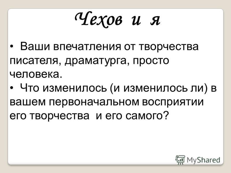 Чехов и я Ваши впечатления от творчества писателя, драматурга, просто человека. Что изменилось (и изменилось ли) в вашем первоначальном восприятии его творчества и его самого?