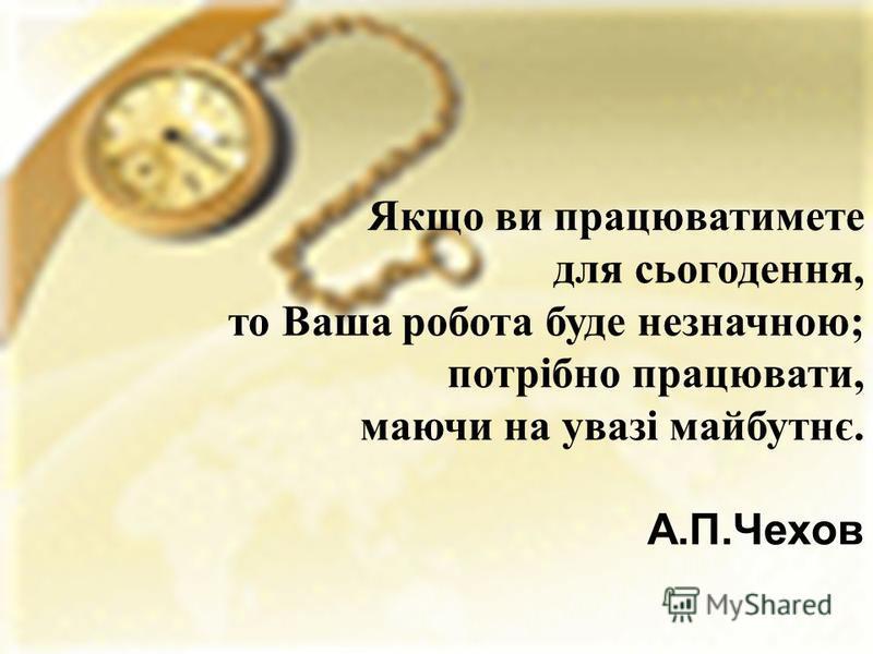 Якщо ви працюватимете для сьогодення, то Ваша робота буде незначною; потрібно працювати, маючи на увазі майбутнє. А.П.Чехов