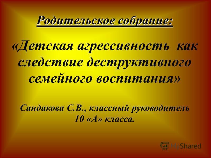 Родительское собрание: «Детская агрессивность как следствие деструктивного семейного воспитания» Сандакова С.В., классный руководитель 10 «А» класса.
