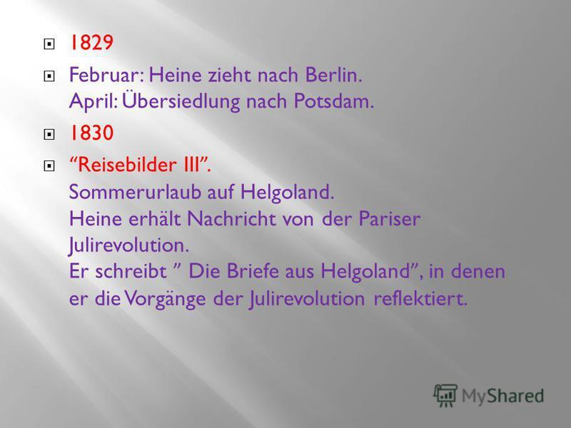 1829 Februar: Heine zieht nach Berlin. April: Übersiedlung nach Potsdam. 1830 Reisebilder III. Sommerurlaub auf Helgoland. Heine erhält Nachricht von der Pariser Julirevolution. Er schreibt Die Briefe aus Helgoland, in denen er die Vorgänge der Julir