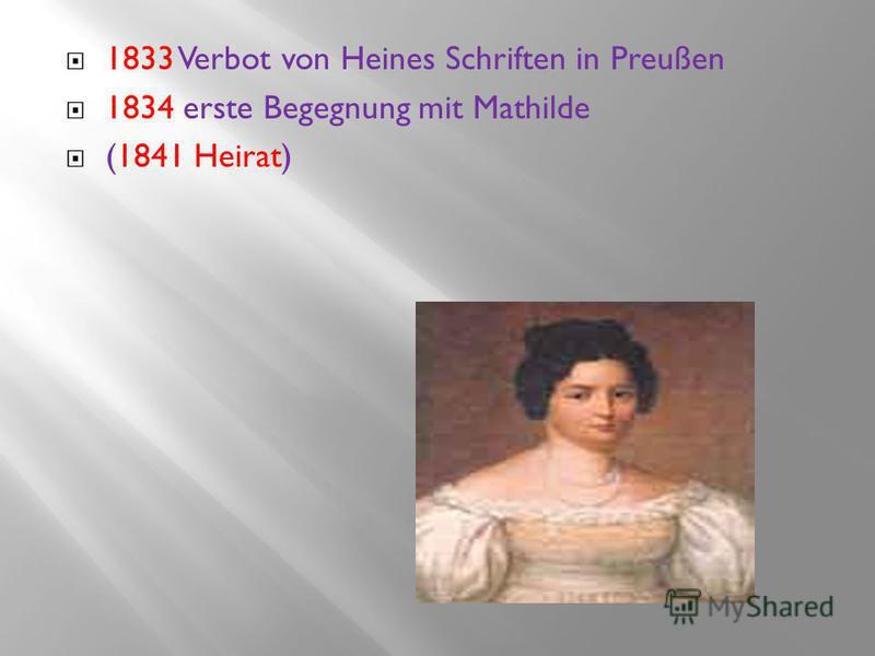 1833 Verbot von Heines Schriften in Preußen 1834 erste Begegnung mit Mathilde (1841 Heirat)