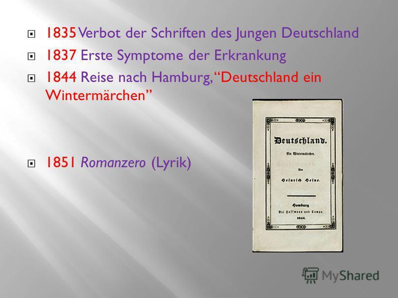 1835 Verbot der Schriften des Jungen Deutschland 1837 Erste Symptome der Erkrankung 1844 Reise nach Hamburg, Deutschland ein Wintermärchen 1851 Romanzero (Lyrik)