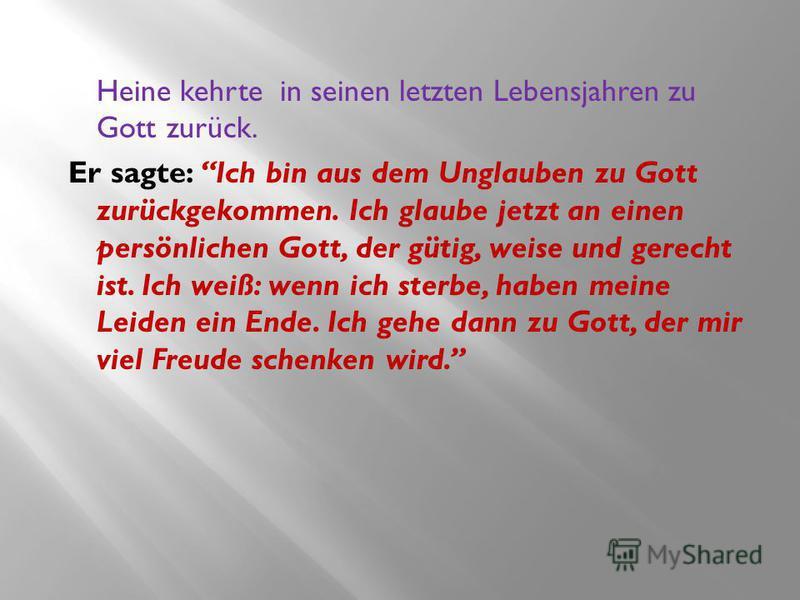 Heine kehrte in seinen letzten Lebensjahren zu Gott zurück. Er sagte: Ich bin aus dem Unglauben zu Gott zurückgekommen. Ich glaube jetzt an einen persönlichen Gott, der gütig, weise und gerecht ist. Ich weiß: wenn ich sterbe, haben meine Leiden ein E
