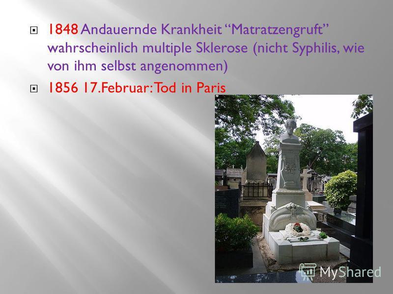 1848 Andauernde Krankheit Matratzengruft wahrscheinlich multiple Sklerose (nicht Syphilis, wie von ihm selbst angenommen) 1856 17.Februar: Tod in Paris