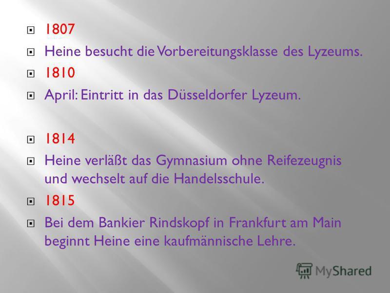 1807 Heine besucht die Vorbereitungsklasse des Lyzeums. 1810 April: Eintritt in das Düsseldorfer Lyzeum. 1814 Heine verläßt das Gymnasium ohne Reifezeugnis und wechselt auf die Handelsschule. 1815 Bei dem Bankier Rindskopf in Frankfurt am Main beginn