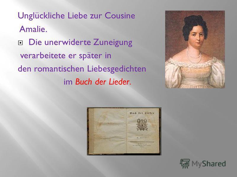 Unglückliche Liebe zur Cousine Amalie. Die unerwiderte Zuneigung verarbeitete er später in den romantischen Liebesgedichten im Buch der Lieder.