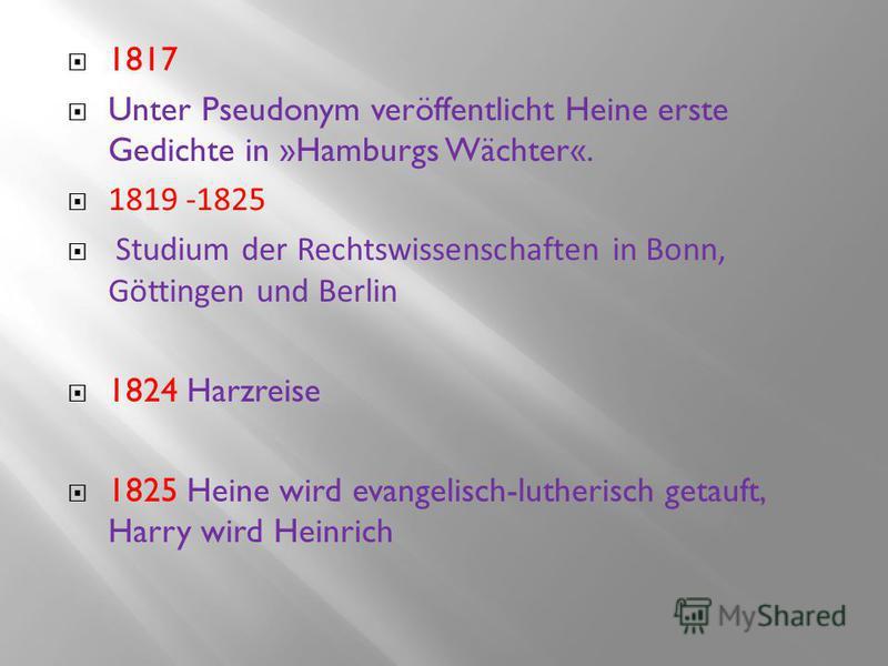 1817 Unter Pseudonym veröffentlicht Heine erste Gedichte in »Hamburgs Wächter«. 1819 -1825 Studium der Rechtswissenschaften in Bonn, Göttingen und Berlin 1824 Harzreise 1825 Heine wird evangelisch-lutherisch getauft, Harry wird Heinrich