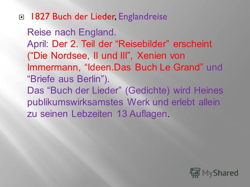 1827 Buch der Lieder, Englandreise Reise nach England. April: Der 2. Teil der Reisebilder erscheint ( Die Nordsee, II und III, Xenien von Immermann, Ideen.Das Buch Le Grand und Briefe aus Berlin ). Das Buch der Lieder (Gedichte) wird Heines publikums