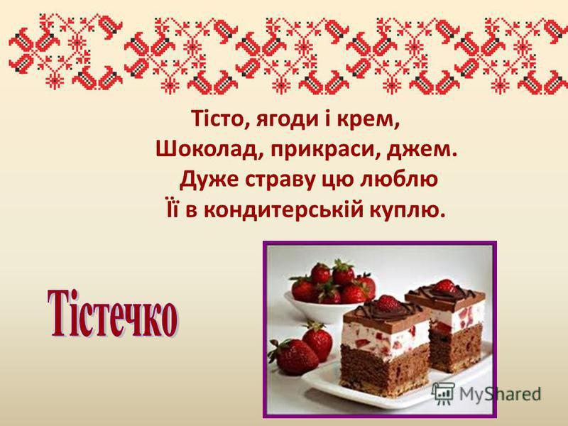Тісто, ягоди і крем, Шоколад, прикраси, джем. Дуже страву цю люблю Її в кондитерській куплю.