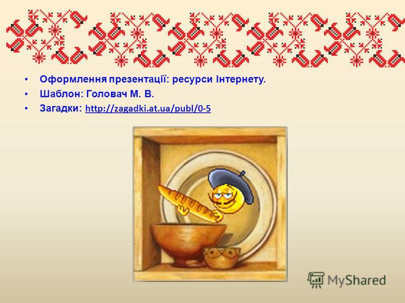 Оформлення презентації: ресурси Інтернету. Шаблон: Головач М. В. Загадки: http://zagadki.at.ua/publ/0-5 http://zagadki.at.ua/publ/0-5