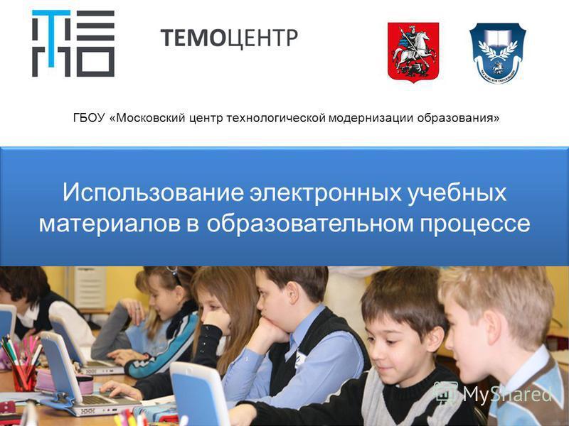 Использование электронных учебных материалов в образовательном процессе ГБОУ «Московский центр технологической модернизации образования»