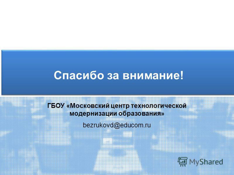 Спасибо за внимание! ГБОУ «Московский центр технологической модернизации образования» bezrukovd@educom.ru