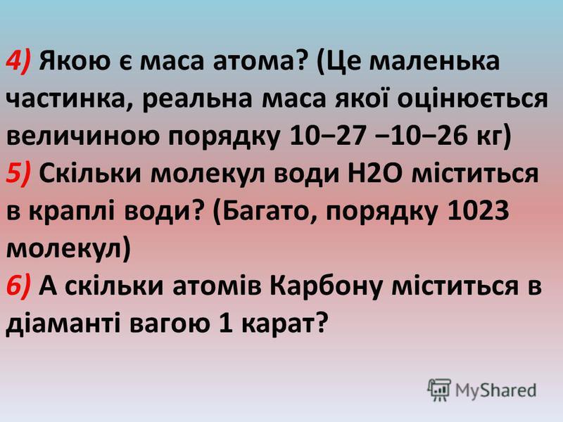 4) Якою є маса атома? (Це маленька частинка, реальна маса якої оцінюється величиною порядку 1027 1026 кг) 5) Скільки молекул води H2O міститься в краплі води? (Багато, порядку 1023 молекул) 6) А скільки атомів Карбону міститься в діаманті вагою 1 кар