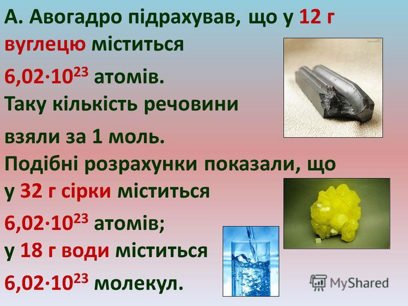 А. Авогадро підрахував, що у 12 г вуглецю міститься 6,02·10 23 атомів. Таку кількість речовини взяли за 1 моль. Подібні розрахунки показали, що у 32 г сірки міститься 6,02·10 23 атомів; у 18 г води міститься 6,02·10 23 молекул.