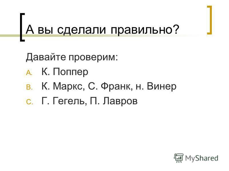 А вы сделали правильно? Давайте проверим: A. К. Поппер B. К. Маркс, С. Франк, н. Винер C. Г. Гегель, П. Лавров