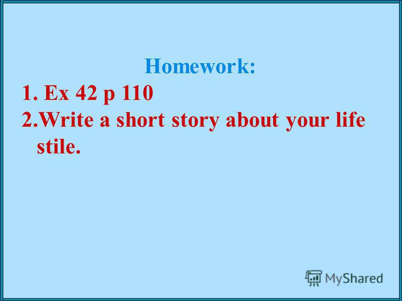 Homework: 1. Ex 42 p 110 2.Write a short story about your life stile.