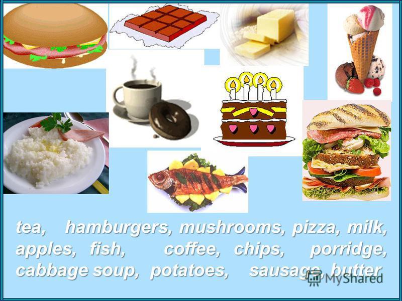 tea, hamburgers, mushrooms, pizza, milk, apples, fish, coffee, chips, porridge, cabbage soup, potatoes, sausage, butter