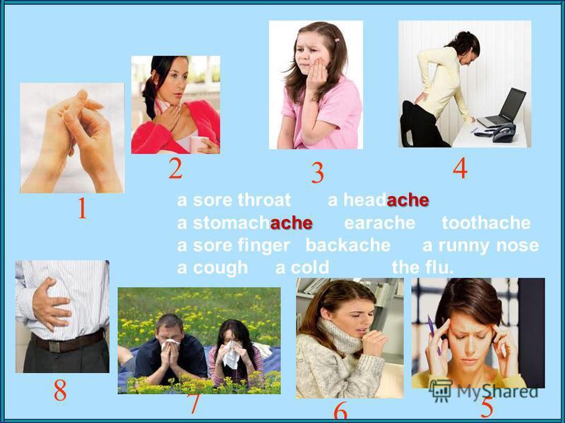 ache a sore throat a headache ache a stomachache earache toothache a sore finger backache a runny nose a cough a cold the flu. 1 2 3 5 4 7 6 8