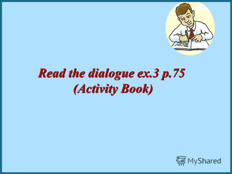 Read the dialogue ex.3 p.75 (Activity Book) (Activity Book)