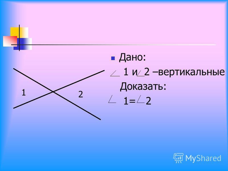 Дано: 1 и 2 –вертикальные Доказать: 1= 2 1 2