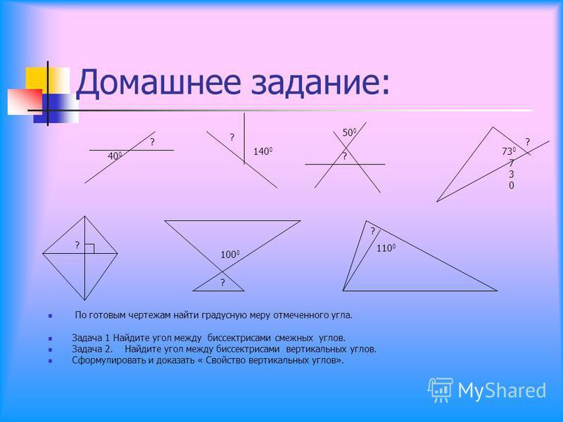 Домашнее задание: По готовым чертежам найти градусную меру отмеченного угла. Задача 1 Найдите угол между биссектрисами смежных углов. Задача 2. Найдите угол между биссектрисами вертикальных углов. Сформулировать и доказать « Свойство вертикальных угл