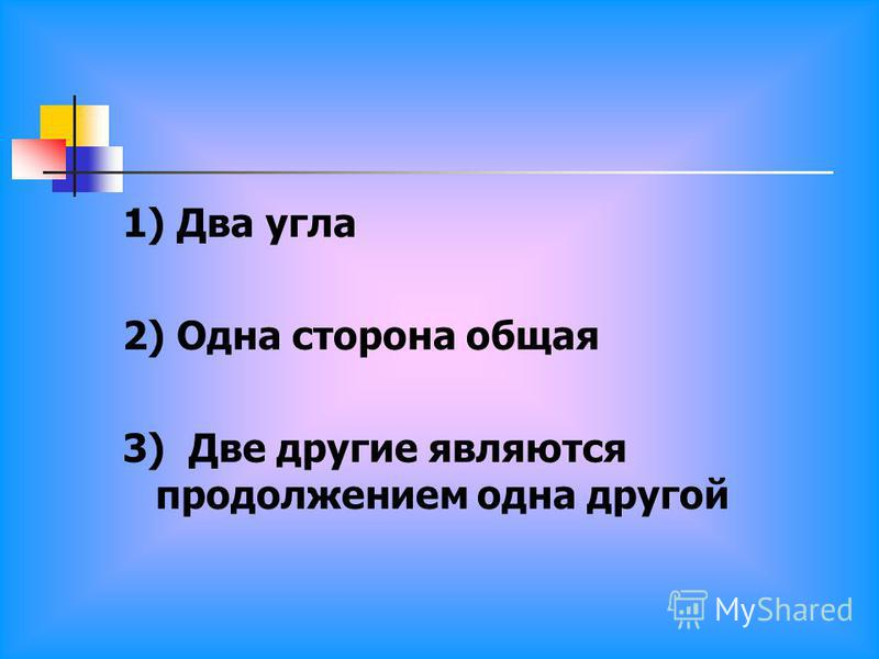 1) Два угла 2) Одна сторона общая 3) Две другие являются продолжением одна другой