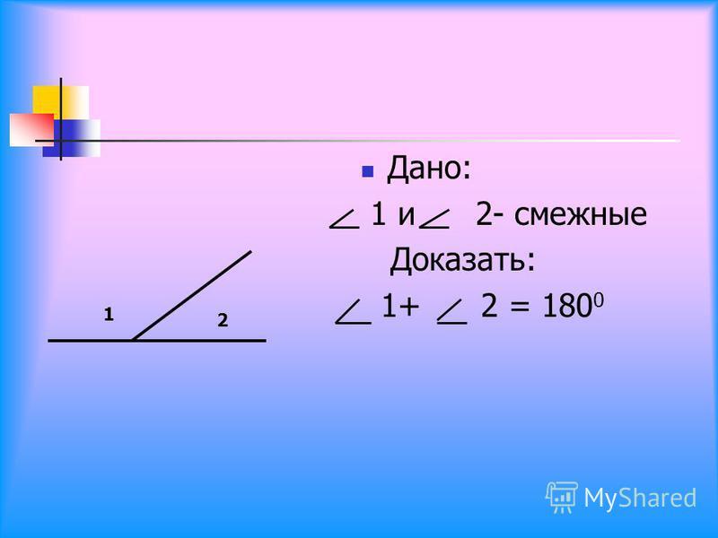 Дано: 1 и 2- смежные Доказать: 1+ 2 = 180 0 1 2