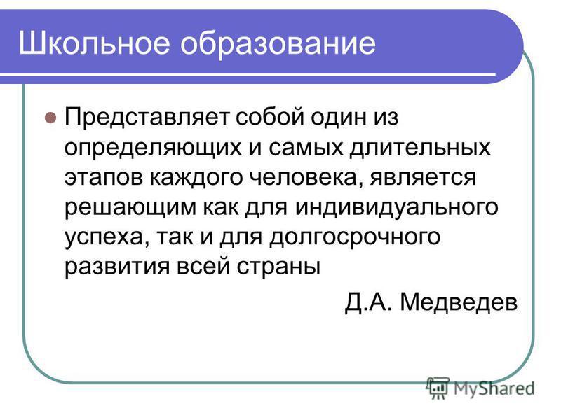 Школьное образование Представляет собой один из определяющих и самых длительных этапов каждого человека, является решающим как для индивидуального успеха, так и для долгосрочного развития всей страны Д.А. Медведев