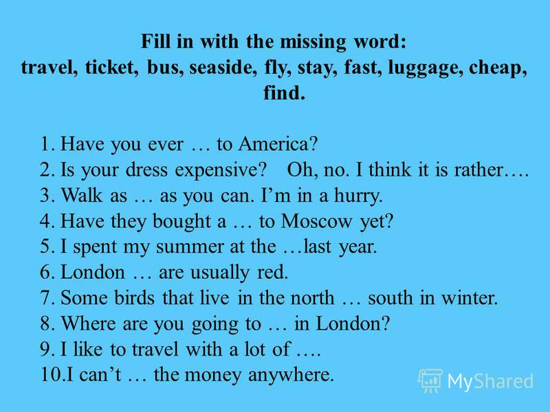 Fill in with the missing word: travel, ticket, bus, seaside, fly, stay, fast, luggage, cheap, find. 1.Have you ever … to America? 2.Is your dress expensive?Oh, no. I think it is rather…. 3.Walk as … as you can. Im in a hurry. 4.Have they bought a … t