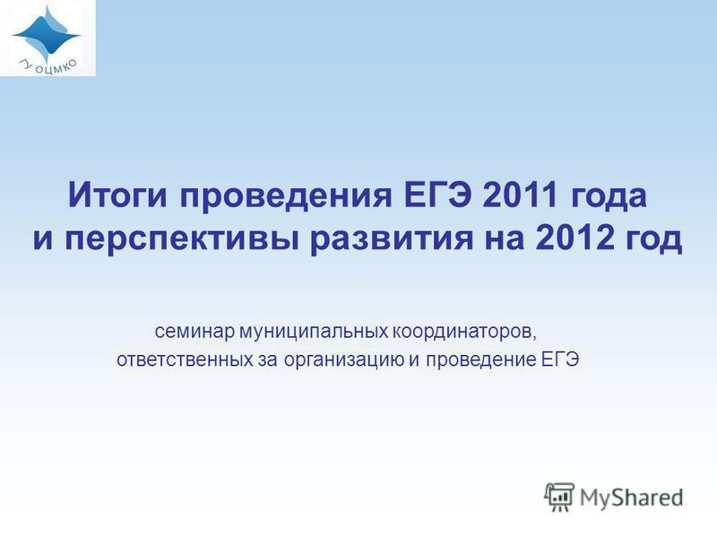 Итоги проведения ЕГЭ 2011 года и перспективы развития на 2012 год семинар муниципальных координаторов, ответственных за организацию и проведение ЕГЭ