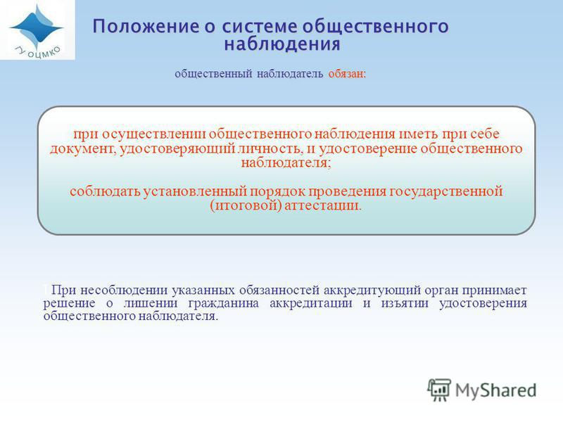Положение о системе общественного наблюдения общественный наблюдатель обязан: при осуществлении общественного наблюдения иметь при себе документ, удостоверяющий личность, и удостоверение общественного наблюдателя; соблюдать установленный порядок пров