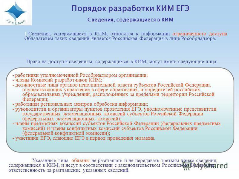 Порядок разработки КИМ ЕГЭ Сведения, содержащиеся в КИМ - - работники уполномоченной Рособрнадзором организации; - члены Комиссий разработчиков КИМ; - должностные лица органов исполнительной власти субъектов Российской Федерации, осуществляющих управ