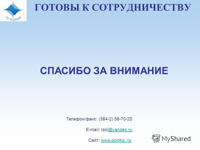 ГОТОВЫ К СОТРУДНИЧЕСТВУ СПАСИБО ЗА ВНИМАНИЕ Телефон/факс: (384-2) 58-70-25 E-mail: rzoi@yandex.ru@yandex.ru Сайт: www.ocmko. ruwww.ocmko. ru