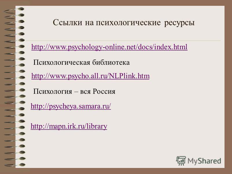 Ссылки на психологические ресурсы http://www.psychology-online.net/docs/index.html Психологическая библиотека http://www.psycho.all.ru/NLPlink.htm Психология – вся Россия http://psycheya.samara.ru/ http://mapn.irk.ru/library