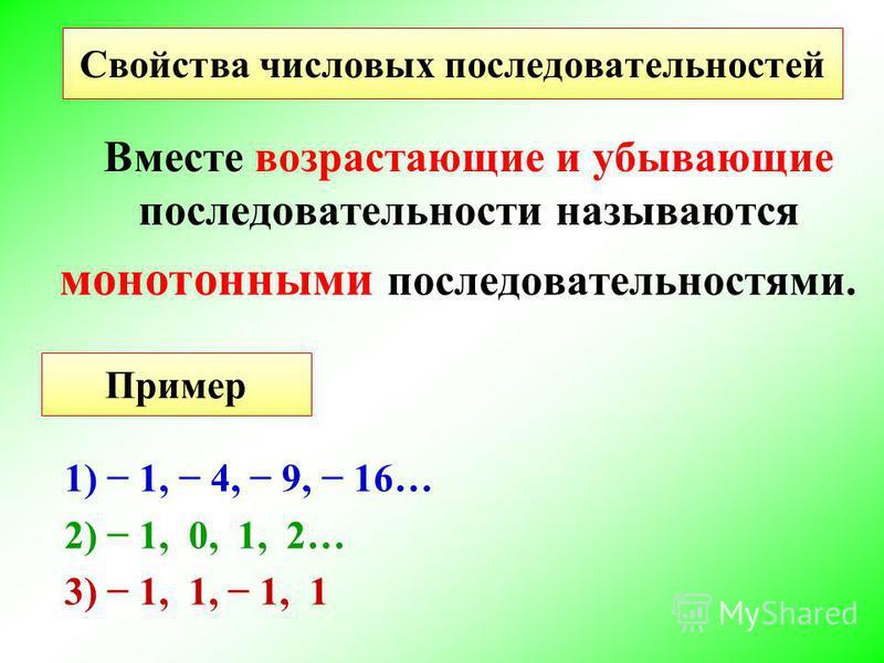 Вместе возрастающие и убывающие последовательности называются монотонными последовательностями. Свойства числовых последовательностей Пример 1) 1, 4, 9, 16… 2) 1, 0, 1, 2… 3) 1, 1, 1, 1