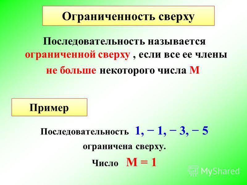 Последовательность 1, 1, 3, 5 ограничена сверху. Число М = 1 Ограниченность сверху Последовательность называется ограниченной сверху, если все ее члены не больше некоторого числа М Пример