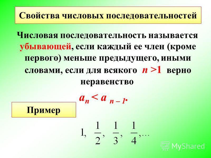 Числовая последовательность называется убывающей, если каждый ее член (кроме первого) меньше предыдущего, иными словами, если для всякого n >1 верно неравенство a n < a n – 1. Свойства числовых последовательностей Пример