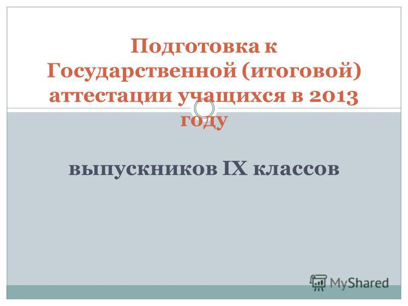 Подготовка к Государственной (итоговой) аттестации учащихся в 2013 году выпускников IX классов